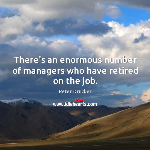 Image, There's an enormous number of managers who have retired on the job.
