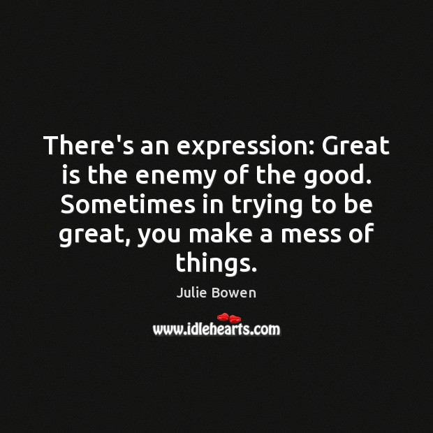 There's an expression: Great is the enemy of the good. Sometimes in Julie Bowen Picture Quote