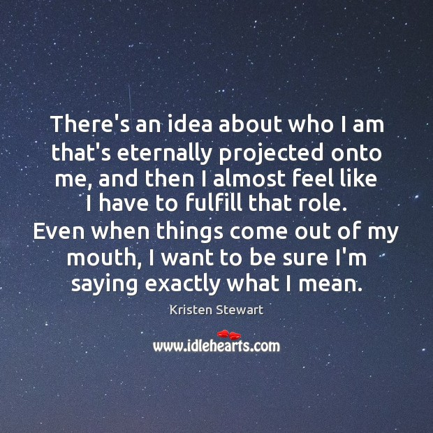 There's an idea about who I am that's eternally projected onto me, Kristen Stewart Picture Quote