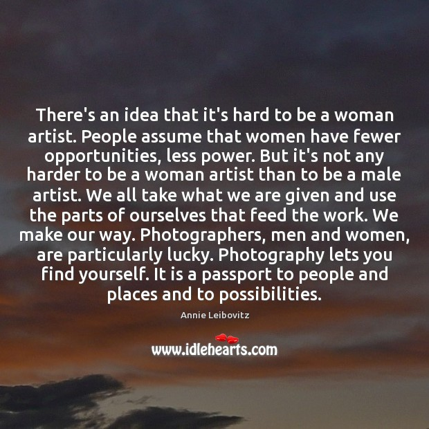 There's an idea that it's hard to be a woman artist. People Annie Leibovitz Picture Quote