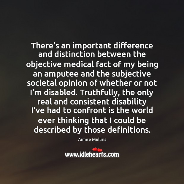 There's an important difference and distinction between the objective medical fact Aimee Mullins Picture Quote