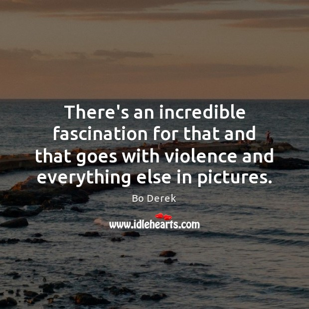 There's an incredible fascination for that and that goes with violence and Image