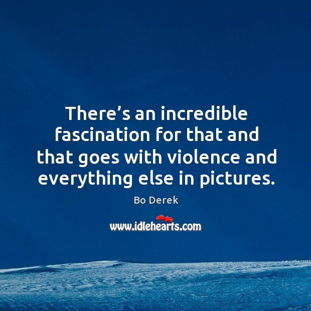Image, There's an incredible fascination for that and that goes with violence and everything else in pictures.