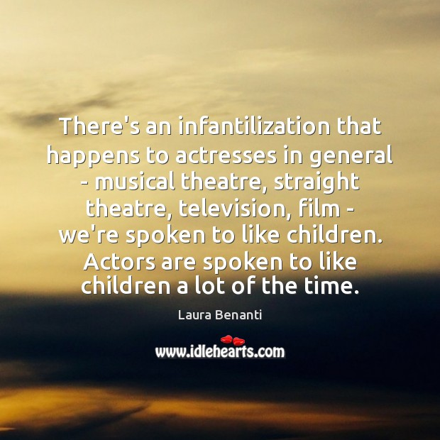 There's an infantilization that happens to actresses in general – musical theatre, Laura Benanti Picture Quote