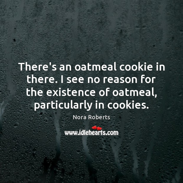 There's an oatmeal cookie in there. I see no reason for the Nora Roberts Picture Quote