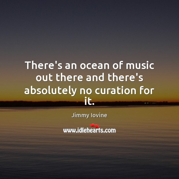 There's an ocean of music out there and there's absolutely no curation for it. Image