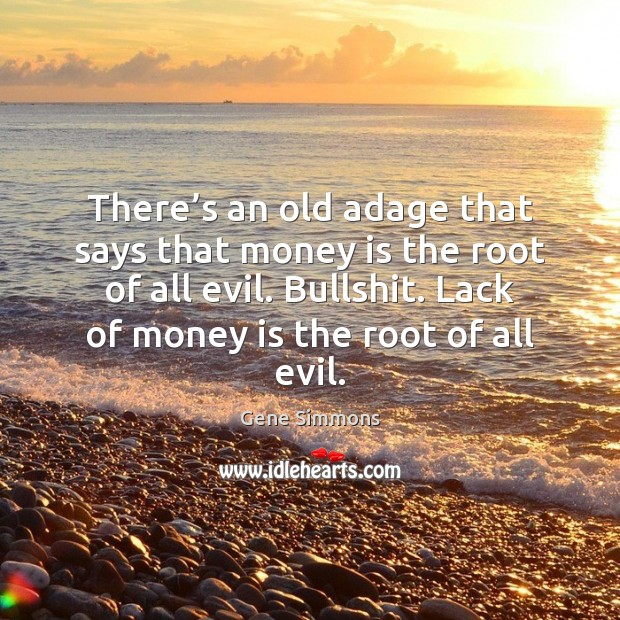 There's an old adage that says that money is the root Gene Simmons Picture Quote