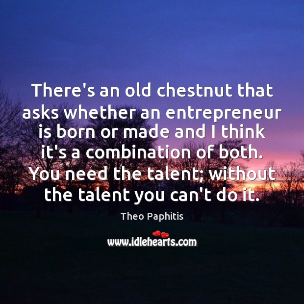 There's an old chestnut that asks whether an entrepreneur is born or Image