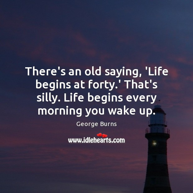 Image, There's an old saying, 'Life begins at forty.' That's silly. Life