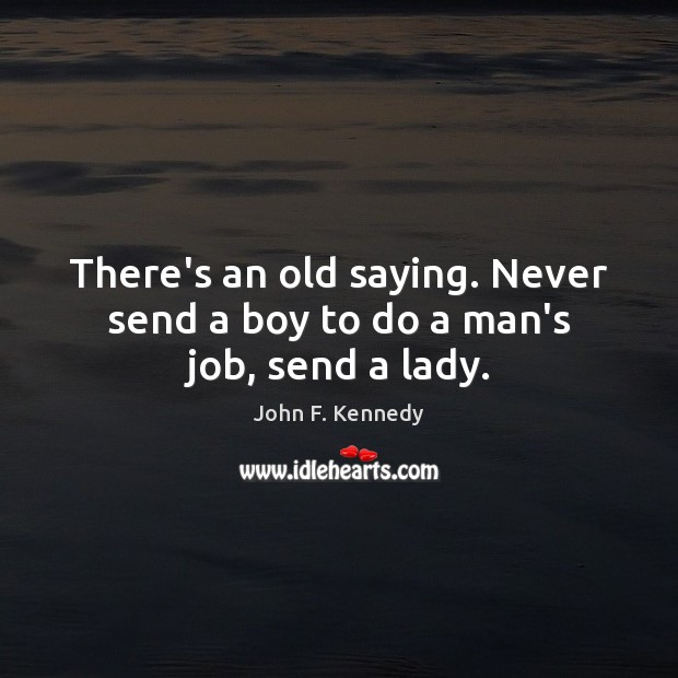 There's an old saying. Never send a boy to do a man's job, send a lady. Image