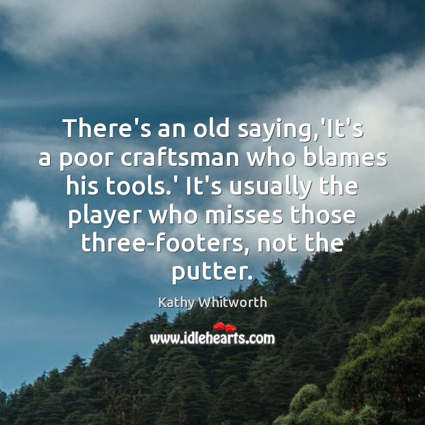 There's an old saying,'It's a poor craftsman who blames his tools. Image