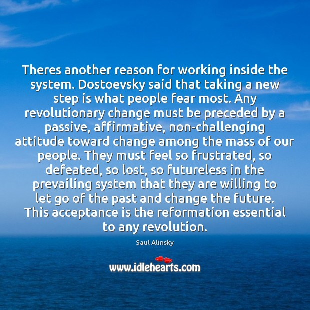 Theres another reason for working inside the system. Dostoevsky said that taking Saul Alinsky Picture Quote