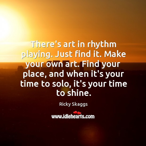 There's art in rhythm playing. Just find it. Make your own art. Ricky Skaggs Picture Quote
