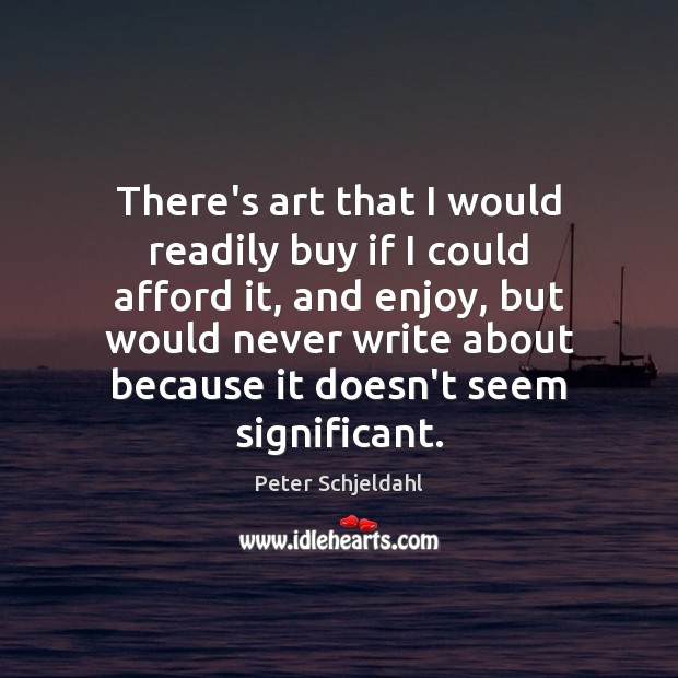 There's art that I would readily buy if I could afford it, Peter Schjeldahl Picture Quote
