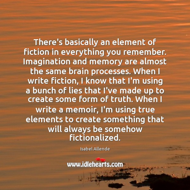 There's basically an element of fiction in everything you remember. Imagination and Isabel Allende Picture Quote