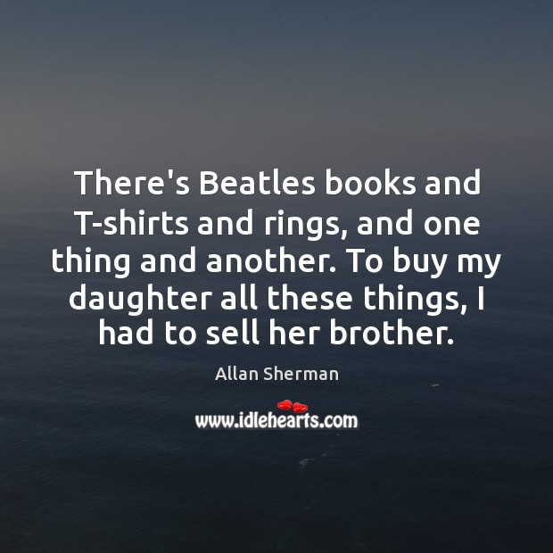 There's Beatles books and T-shirts and rings, and one thing and another. Image