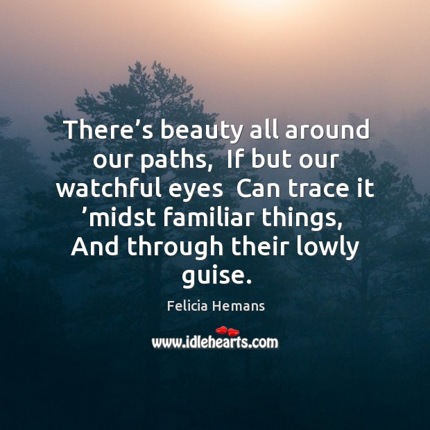 There's beauty all around our paths,  If but our watchful eyes Felicia Hemans Picture Quote