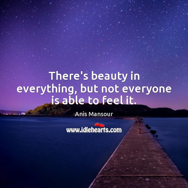Image, There's beauty in everything, but not everyone is able to feel it.