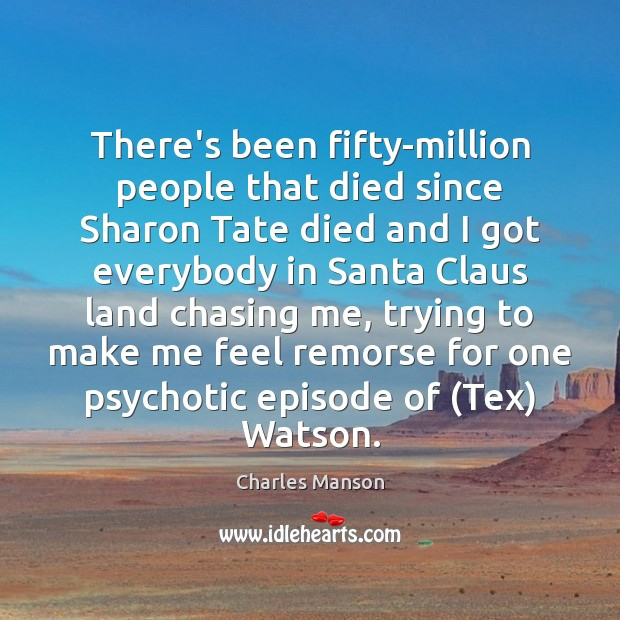 There's been fifty-million people that died since Sharon Tate died and I Image
