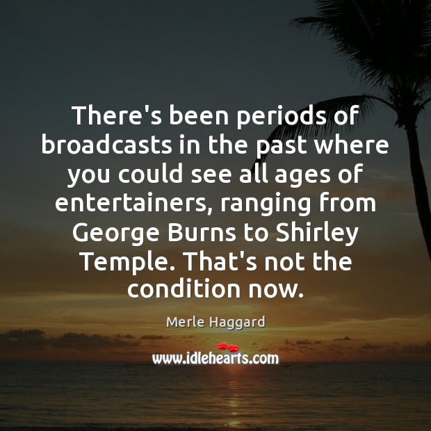There's been periods of broadcasts in the past where you could see Merle Haggard Picture Quote