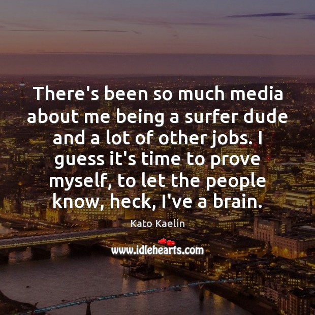 There's been so much media about me being a surfer dude and Kato Kaelin Picture Quote