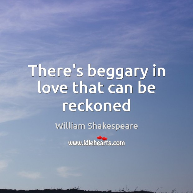 There's beggary in love that can be reckoned Image