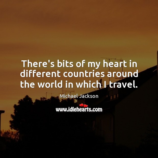 There's bits of my heart in different countries around the world in which I travel. Image