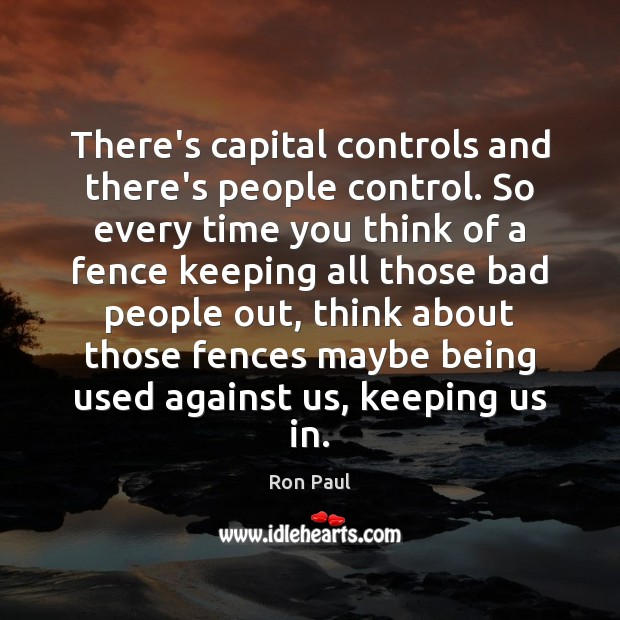 There's capital controls and there's people control. So every time you think Ron Paul Picture Quote