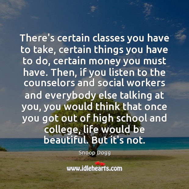 There's certain classes you have to take, certain things you have to Snoop Dogg Picture Quote