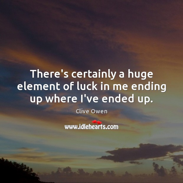 There's certainly a huge element of luck in me ending up where I've ended up. Clive Owen Picture Quote