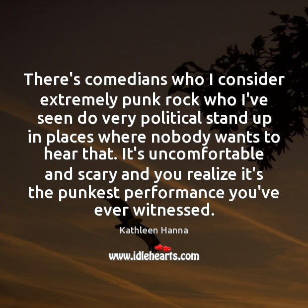 There's comedians who I consider extremely punk rock who I've seen do Kathleen Hanna Picture Quote