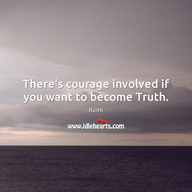 There's courage involved if you want to become Truth. Image