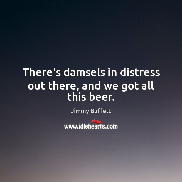 There's damsels in distress out there, and we got all this beer. Jimmy Buffett Picture Quote