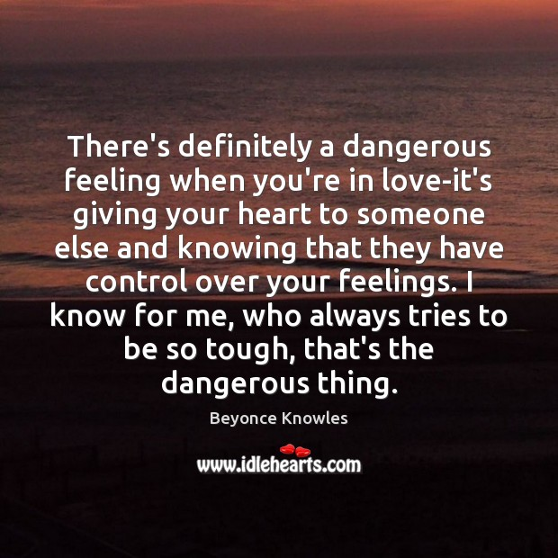 There's definitely a dangerous feeling when you're in love-it's giving your heart Beyonce Knowles Picture Quote