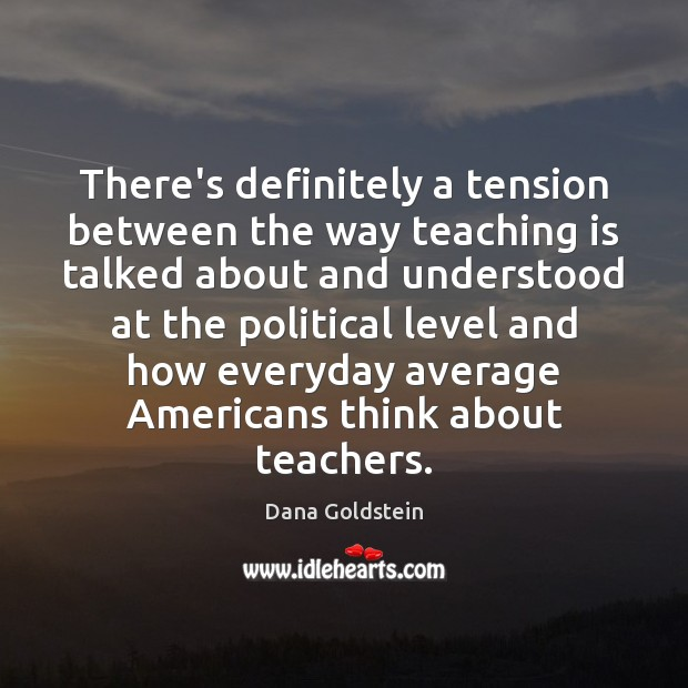 There's definitely a tension between the way teaching is talked about and Teaching Quotes Image