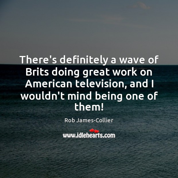 Image, There's definitely a wave of Brits doing great work on American television,