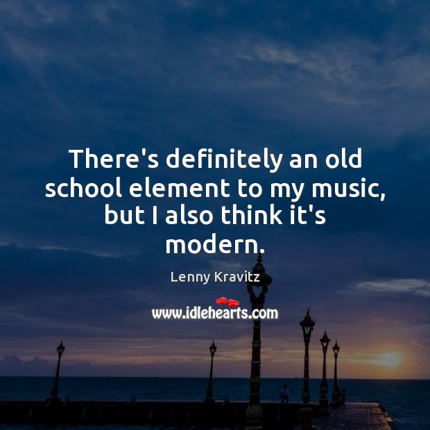 There's definitely an old school element to my music, but I also think it's modern. Lenny Kravitz Picture Quote