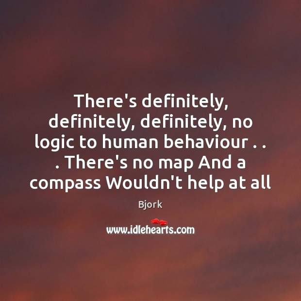 There's definitely, definitely, definitely, no logic to human behaviour . . . There's no map Logic Quotes Image