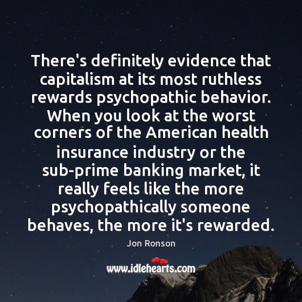 There's definitely evidence that capitalism at its most ruthless rewards psychopathic behavior. Behavior Quotes Image