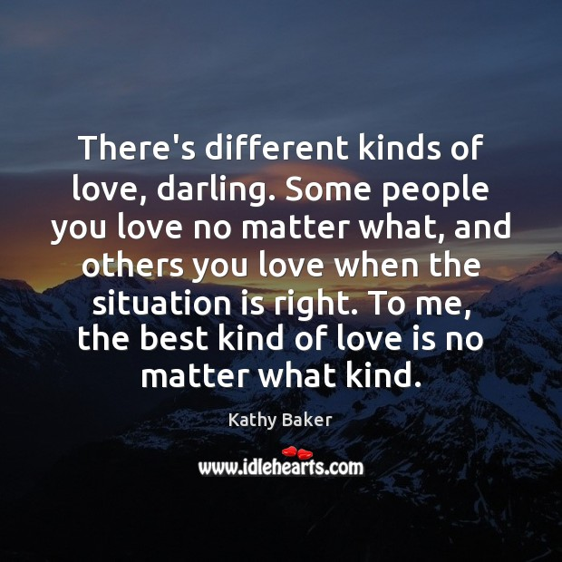 There's different kinds of love, darling. Some people you love no matter Image