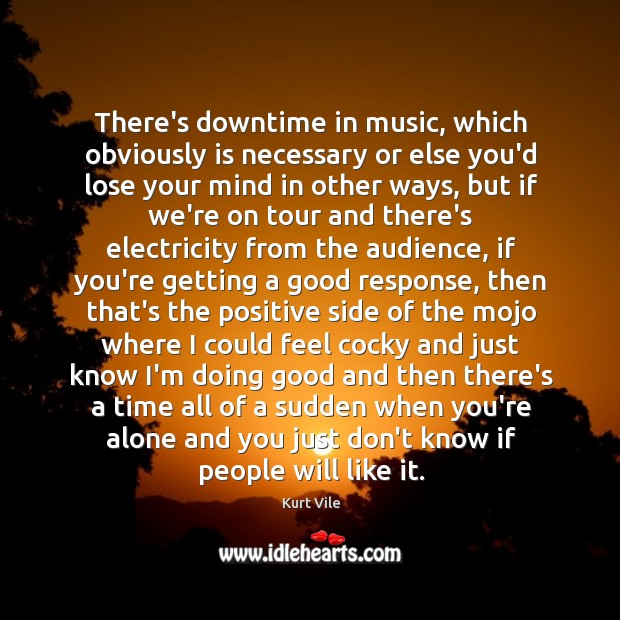 There's downtime in music, which obviously is necessary or else you'd lose Image