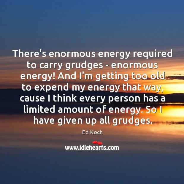 There's enormous energy required to carry grudges – enormous energy! And I'm Ed Koch Picture Quote