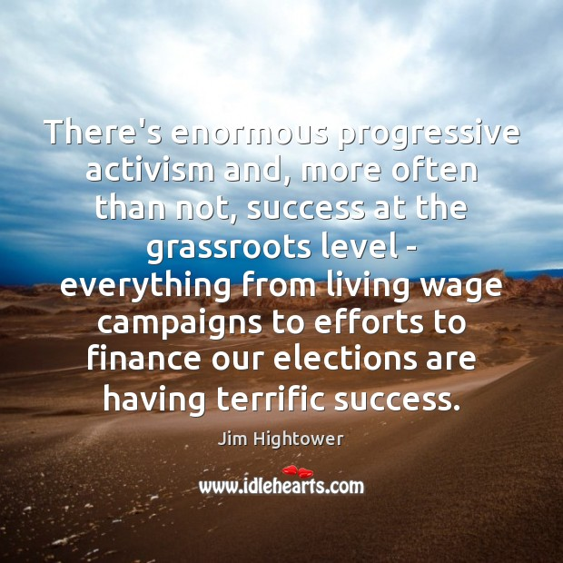 There's enormous progressive activism and, more often than not, success at the Jim Hightower Picture Quote