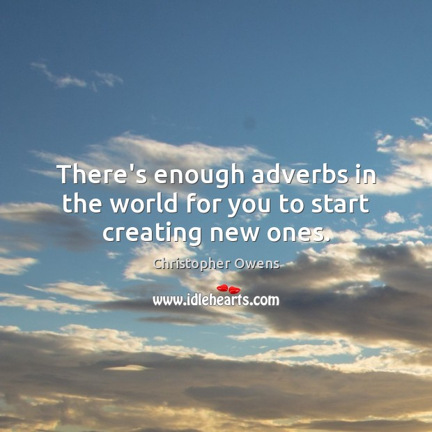 There's enough adverbs in the world for you to start creating new ones. Christopher Owens Picture Quote