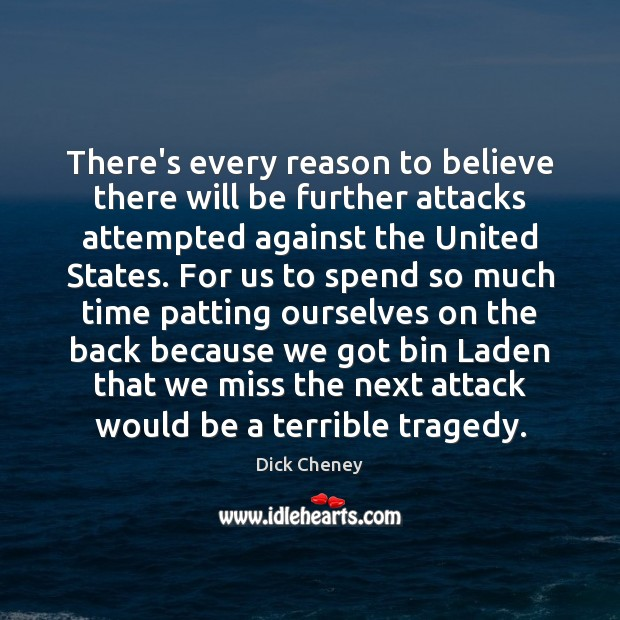 There's every reason to believe there will be further attacks attempted against Dick Cheney Picture Quote