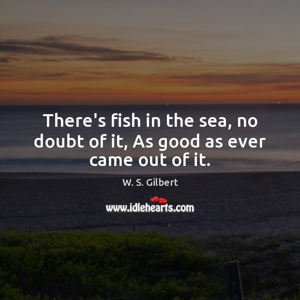 There's fish in the sea, no doubt of it, As good as ever came out of it. W. S. Gilbert Picture Quote