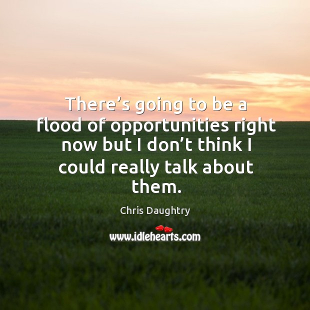 There's going to be a flood of opportunities right now but I don't think I could really talk about them. Image