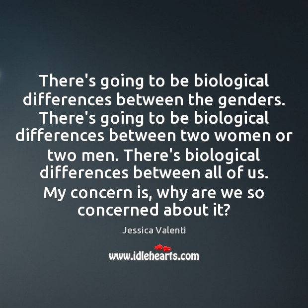 There's going to be biological differences between the genders. There's going to Jessica Valenti Picture Quote