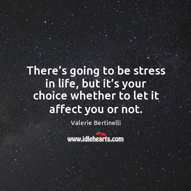 There's going to be stress in life, but it's your choice whether to let it affect you or not. Image