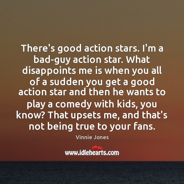There's good action stars. I'm a bad-guy action star. What disappoints me Image